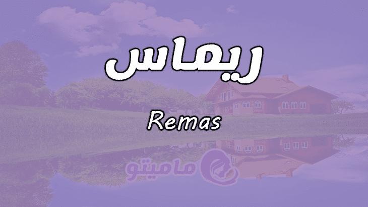 ما معنى اسم ريماس Remas وصفات حاملة الاسم