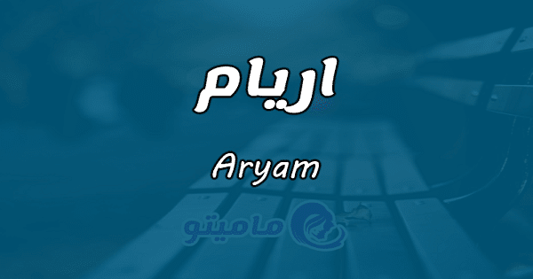 معنى اسم اريام0 Aryam وشخصيتها في علم النفس