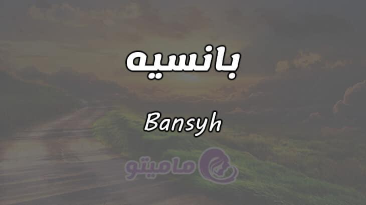 معنى اسم بانسيه Bansyh وصفات حاملة الاسم