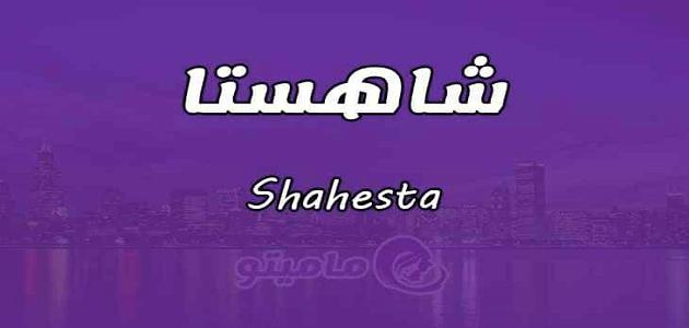 معنى اسم شاهستا Shahesta وصفات حاملة الاسم