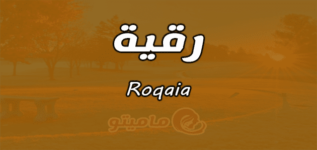 معنى اسم رقية Roqaia وصفات حاملة الاسم