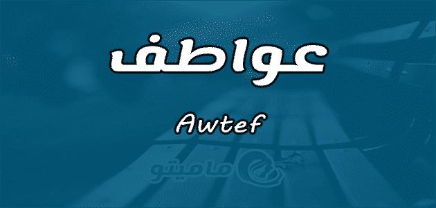 معنى اسم عواطف Awtef واسرار شخصيتها